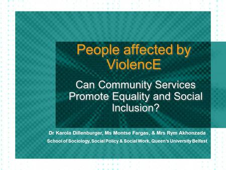 People affected by ViolencE Can Community Services Promote Equality and Social Inclusion? Dr Karola Dillenburger, Ms Montse Fargas, & Mrs Rym Akhonzada.