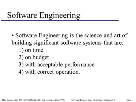 ©Ian Sommerville 1995/2000 (Modified by Spiros Mancoridis 1999) Software Engineering, 6th edition. Chapters 1,3 Slide 1 Software Engineering Software Engineering.