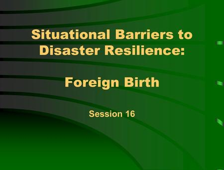 Situational Barriers to Disaster Resilience: Foreign Birth Session 16.