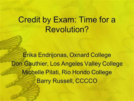 Credit by Exam: Time for a Revolution? Erika Endrijonas, Oxnard College Don Gauthier, Los Angeles Valley College Michelle Pilati, Rio Hondo College Barry.