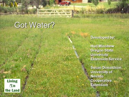 Got Water? Developed by: Hud Minshew Oregon State University Extension Service Susan Donaldson University of Nevada Cooperative Extension UNCE, Reno, NV.