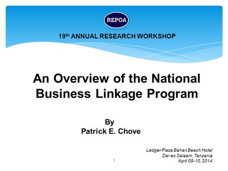 1 An Overview of the National Business Linkage Program 19 th ANNUAL RESEARCH WORKSHOP Ledger Plaza Bahari Beach Hotel Dar es Salaam, Tanzania April 09-10,