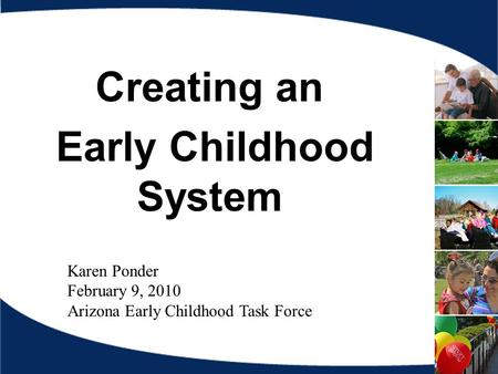 Creating an Early Childhood System Karen Ponder February 9, 2010 Arizona Early Childhood Task Force.