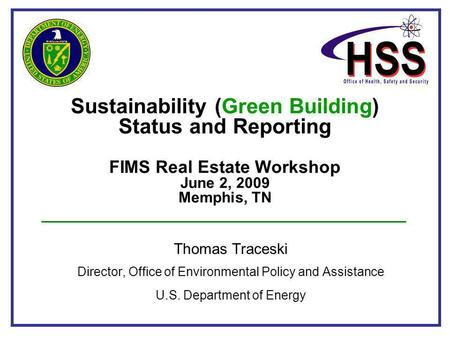 Sustainability (Green Building) Status and Reporting FIMS Real Estate Workshop June 2, 2009 Memphis, TN Thomas Traceski Director, Office of Environmental.