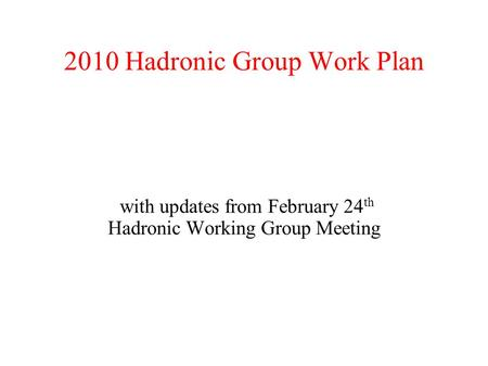 2010 Hadronic Group Work Plan with updates from February 24 th Hadronic Working Group Meeting.