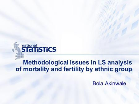 Methodological issues in LS analysis of mortality and fertility by ethnic group Bola Akinwale.