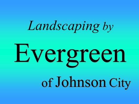 Landscaping by Evergreen of Johnson City Evergreen of Johnson City.