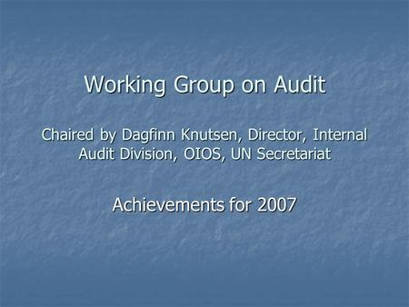 Working Group on Audit Chaired by Dagfinn Knutsen, Director, Internal Audit Division, OIOS, UN Secretariat Achievements for 2007.