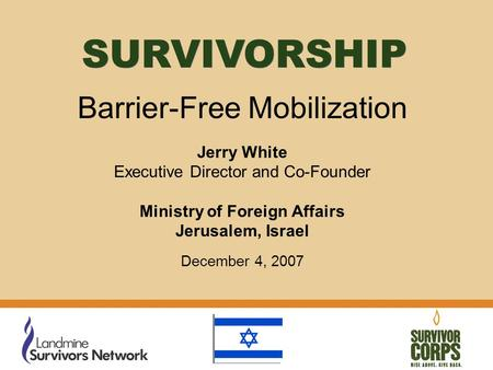 Barrier-Free Mobilization Jerry White Executive Director and Co-Founder Ministry of Foreign Affairs Jerusalem, Israel December 4, 2007 SURVIVORSHIP.