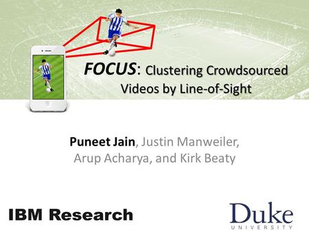 Clustering Crowdsourced Videos by Line-of-Sight FOCUS: Clustering Crowdsourced Videos by Line-of-Sight Puneet Jain, Justin Manweiler, Arup Acharya, and.