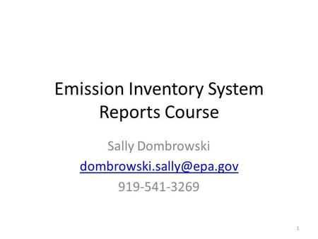 Emission Inventory System Reports Course Sally Dombrowski 919-541-3269 1.