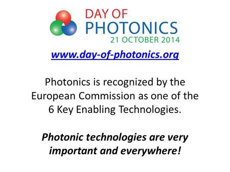 Www.day-of-photonics.org www.day-of-photonics.org Photonics is recognized by the European Commission as one of the 6 Key Enabling Technologies. Photonic.