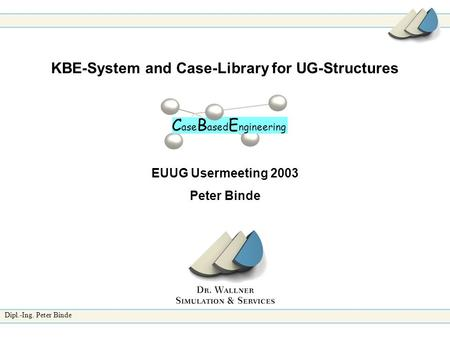 Dipl.-Ing. Peter Binde KBE-System and Case-Library for UG-Structures EUUG Usermeeting 2003 Peter Binde C ase B ased E ngineering.