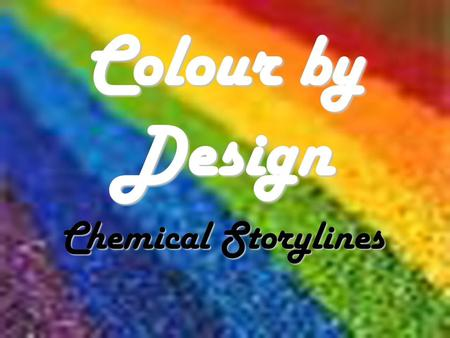 Colour by Design Chemical Storylines. CD1 Ways of making colour Most colours are due to the way compounds interact with light Pigments and Dyes Pigments.