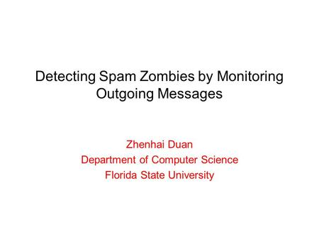 Detecting Spam Zombies by Monitoring Outgoing Messages Zhenhai Duan Department of Computer Science Florida State University.