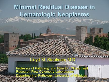 Minimal Residual Disease in Hematologic Neoplasms Lloyd M. Stoolman, M.D. Professor of Pathology and Director, Clinical and Research Flow Cytometry Laboratories.
