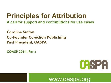 Principles for Attribution A call for support and contributions for use cases Caroline Sutton Co-Founder Co-action Publishing Past President, OASPA COASP.