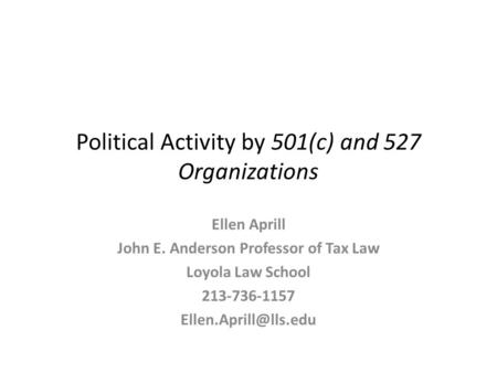 Political Activity by 501(c) and 527 Organizations Ellen Aprill John E. Anderson Professor of Tax Law Loyola Law School 213-736-1157