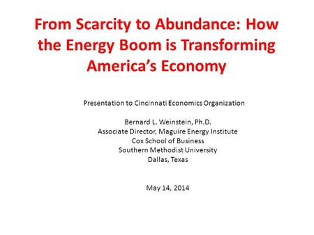 From Scarcity to Abundance: How the Energy Boom is Transforming America's Economy Presentation to Cincinnati Economics Organization Bernard L. Weinstein,