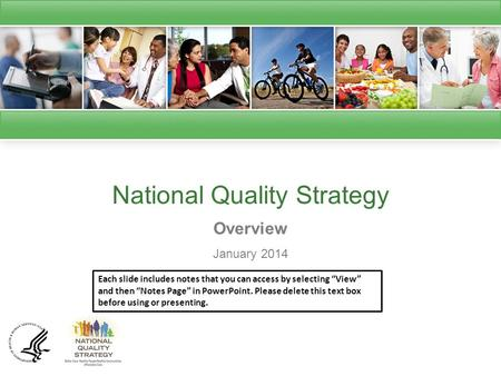 "National Quality Strategy Overview January 2014 Each slide includes notes that you can access by selecting ""View"" and then ""Notes Page"" in PowerPoint."