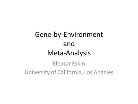 Gene-by-Environment and Meta-Analysis Eleazar Eskin University of California, Los Angeles.