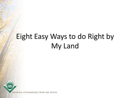 Eight Easy Ways to do Right by My Land. Your Name Title Contact info.