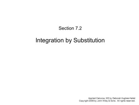 Applied Calculus, 3/E by Deborah Hughes-Hallet Copyright 2006 by John Wiley & Sons. All rights reserved. Section 7.2 Integration by Substitution.
