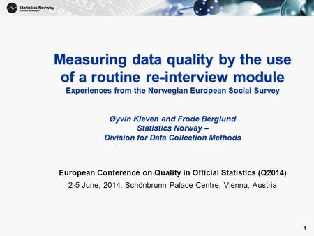 1 Measuring data quality by the use of a routine re-interview module Experiences from the Norwegian European Social Survey Øyvin Kleven and Frode Berglund.