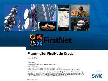 © SAIC. All rights reserved. Planning for FirstNet in Oregon July 2014 Steve Noel Statewide Interoperability Coordinator (SWIC) SWIC-OPSBN-14-02 Additional.