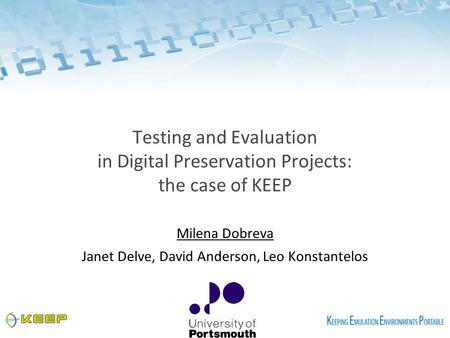 Testing and Evaluation in Digital Preservation Projects: the case of KEEP Milena Dobreva Janet Delve, David Anderson, Leo Konstantelos.