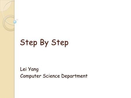 Step By Step Lei Yang Computer Science Department.