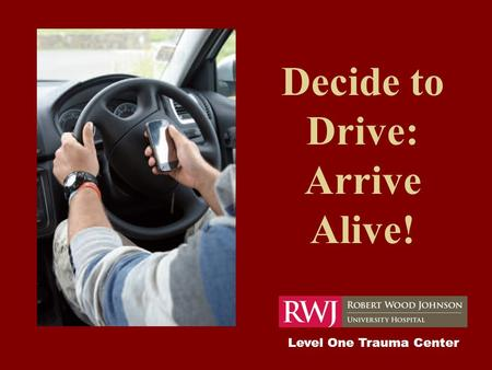 Decide to Drive: Arrive Alive! Level One Trauma Center.