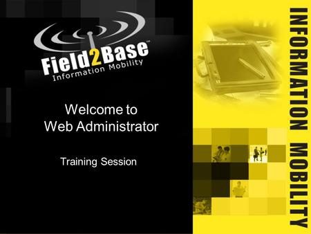 Welcome to Web Administrator Training Session. Field2Base will provide you with applicable Web Administrator rights and any combination thereof: Administrator.