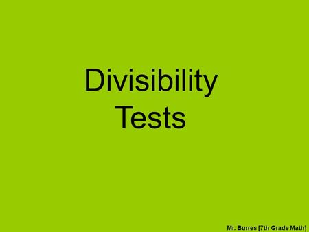 Divisibility Tests Mr. Burres [7th Grade Math]. Divisibility Tests We use divisibility tests to quick determine if a value is a factor of another value.