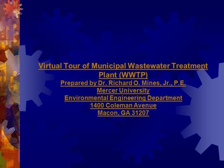 Virtual Tour of Municipal Wastewater Treatment Plant (WWTP) Prepared by Dr. Richard O. Mines, Jr., P.E. Mercer University Environmental Engineering Department.