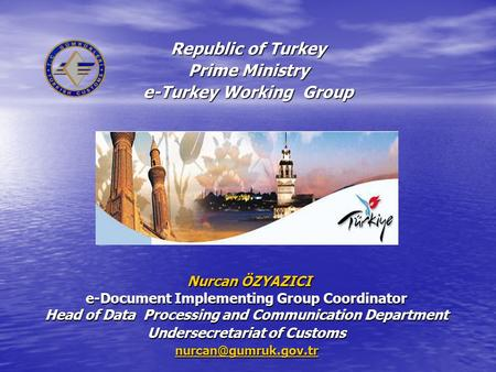 Republic of Turkey Prime Ministry e-Turkey Working Group Nurcan ÖZYAZICI Nurcan ÖZYAZICI e-Document Implementing Group Coordinator Head of Data Processing.