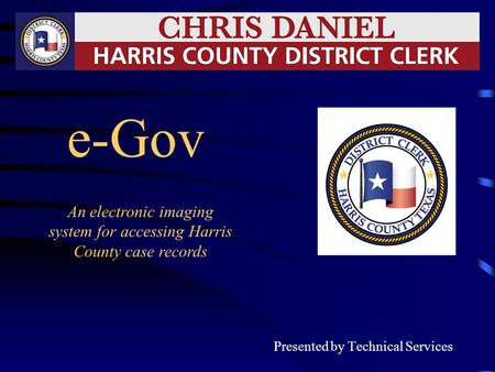 E-Gov Presented by Technical Services An electronic imaging system for accessing Harris County case records.