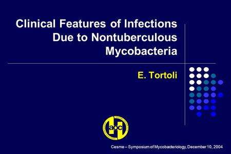 E. Tortoli Clinical Features of Infections Due to Nontuberculous Mycobacteria Cesme – Symposium of Mycobacteriology, December 10, 2004.