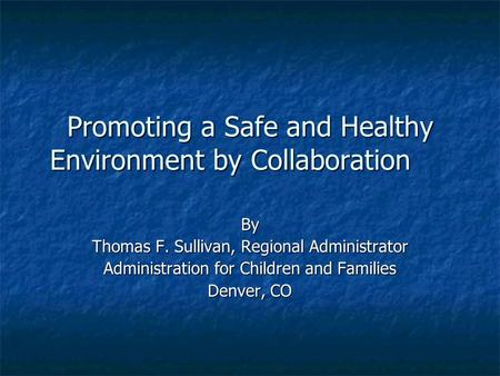 Promoting a Safe and Healthy Environment by Collaboration By Thomas F. Sullivan, Regional Administrator Administration <strong>for</strong> Children and Families Denver,