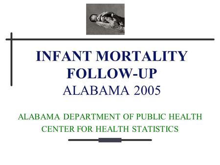 INFANT MORTALITY FOLLOW-UP ALABAMA 2005 ALABAMA DEPARTMENT OF PUBLIC HEALTH CENTER FOR HEALTH STATISTICS.