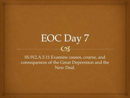 EOC Day 7 SS.912.A.5.11 Examine causes, course, and consequences of the Great Depression and the New Deal.