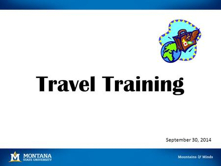 Travel Training September 30, 2014. Prior to Travel A Travel Authorization/Advance Request should be completed PRIOR to travel if: All or part of the.