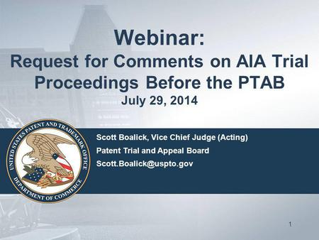 Webinar: Request for Comments on AIA Trial Proceedings Before the PTAB July 29, 2014 1 Scott Boalick, Vice Chief Judge (Acting) Patent Trial and Appeal.