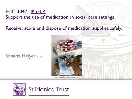HSC 3047 : Part 4 Support the use of medication in social care settings Receive, store and dispose of medication supplies safely. Sheena Helyer 01.2013.