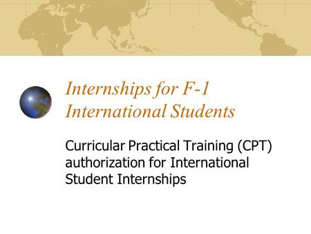Internships for F-1 International Students Curricular Practical Training (CPT) authorization for International Student Internships.