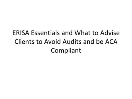 ERISA Essentials and What to Advise Clients to Avoid Audits and be ACA Compliant.
