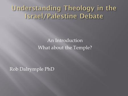 An Introduction What about the Temple? Rob Dalrymple PhD.