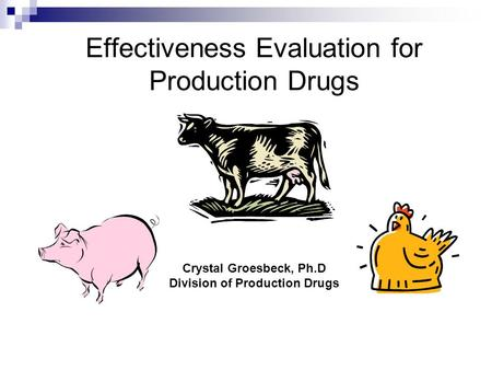 Effectiveness Evaluation for Production Drugs Crystal Groesbeck, Ph.D Division of Production Drugs.