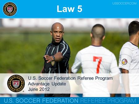 Law 5 U.S. Soccer Federation Referee Program Advantage Update June 2012.