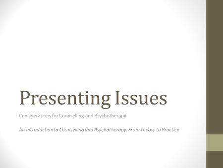 Presenting Issues Considerations for Counselling and Psychotherapy An Introduction to Counselling and Psychotherapy: From Theory to Practice.